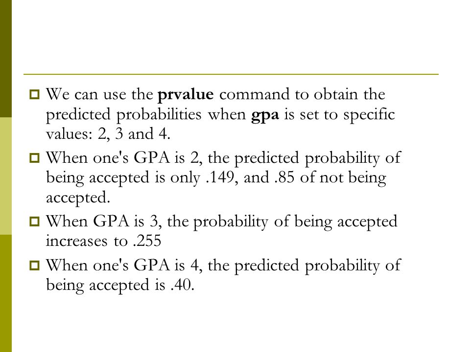 We can use the prvalue command to obtain the predicted probabilities when gpa is set to specific values: 2, 3 and 4.
