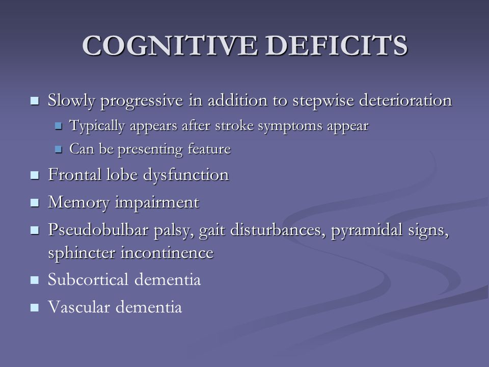 COGNITIVE DEFICITS Slowly progressive in addition to stepwise deterioration. Typically appears after stroke symptoms appear.