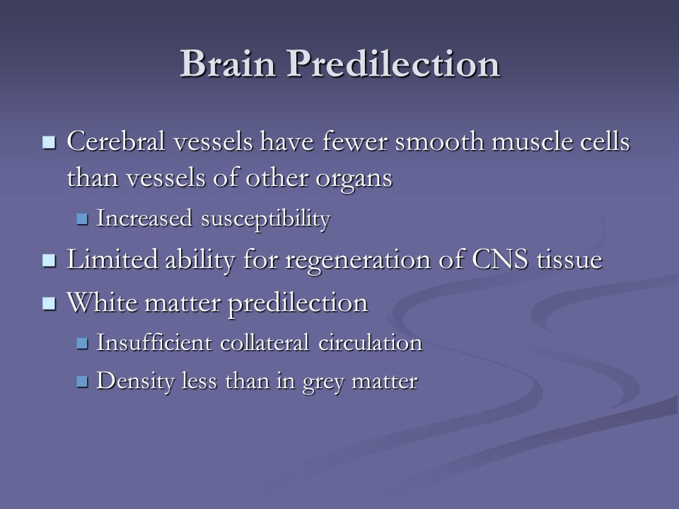 Brain Predilection Cerebral vessels have fewer smooth muscle cells than vessels of other organs. Increased susceptibility.