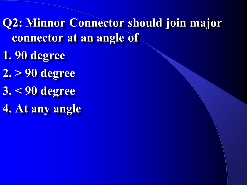 Q2: Minnor Connector should join major connector at an angle of 1