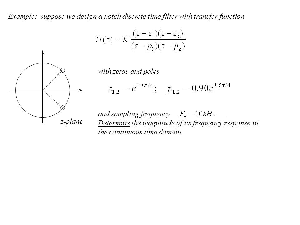 Example: suppose we design a notch discrete time filter with transfer function