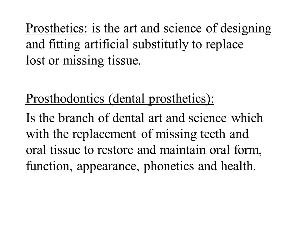 Prosthetics: is the art and science of designing and fitting artificial substitutly to replace lost or missing tissue.