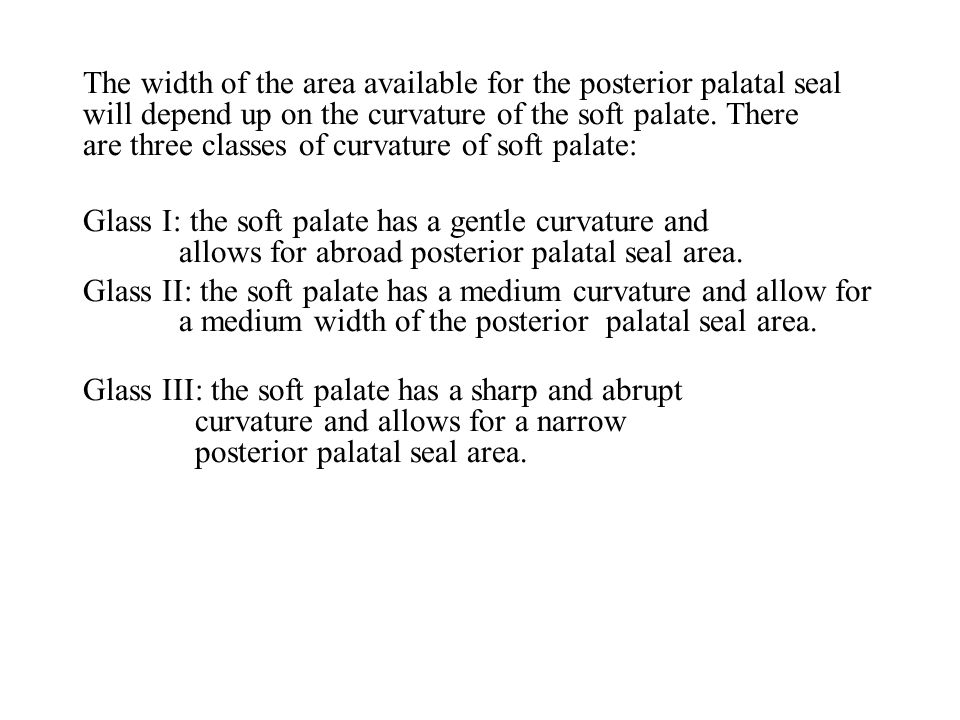 The width of the area available for the posterior palatal seal will depend up on the curvature of the soft palate. There are three classes of curvature of soft palate: