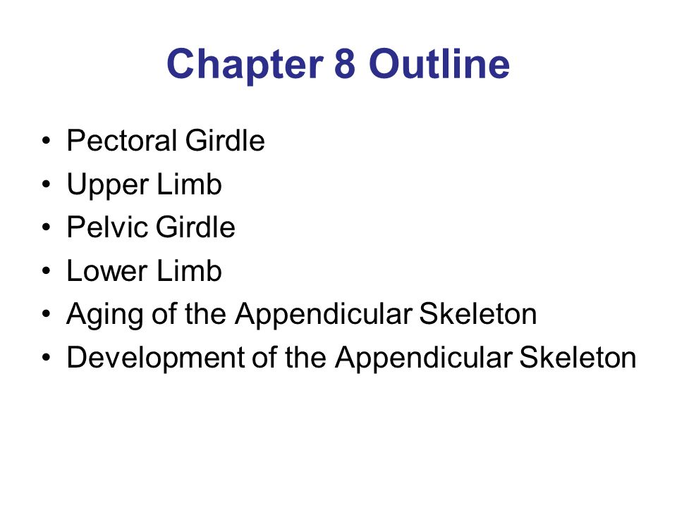 Chapter 8 Outline Pectoral Girdle Upper Limb Pelvic Girdle Lower Limb