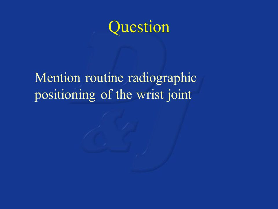 Question Mention routine radiographic positioning of the wrist joint