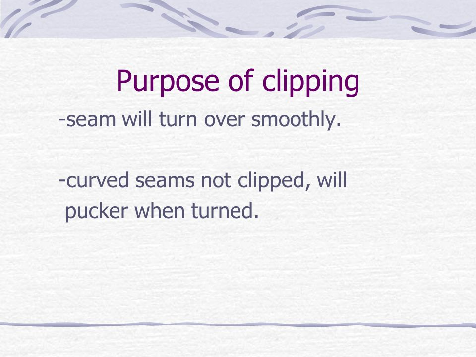 Purpose of clipping -seam will turn over smoothly.