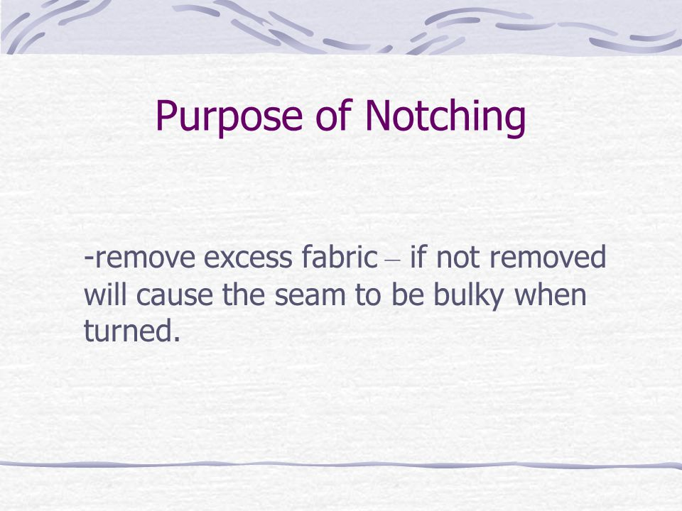 Purpose of Notching -remove excess fabric – if not removed will cause the seam to be bulky when turned.