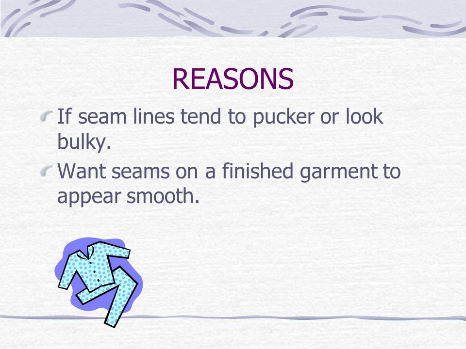 REASONS If seam lines tend to pucker or look bulky.