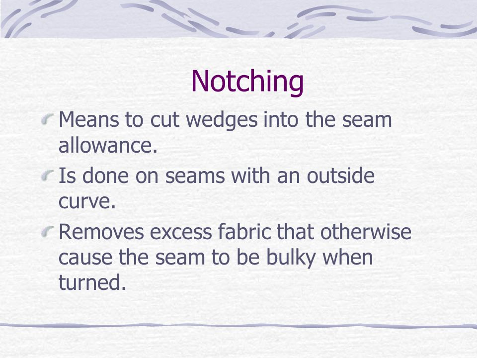 Notching Means to cut wedges into the seam allowance.
