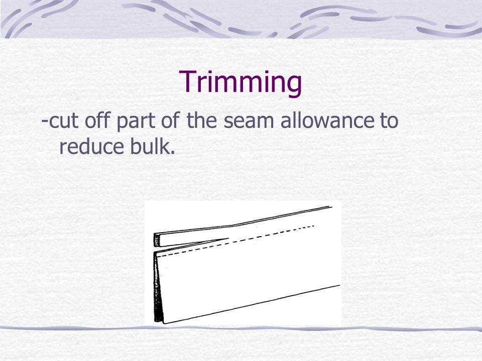 Trimming -cut off part of the seam allowance to reduce bulk.