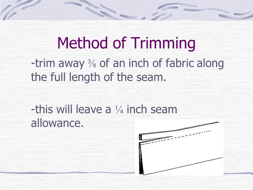 Method of Trimming -trim away ⅜ of an inch of fabric along the full length of the seam.