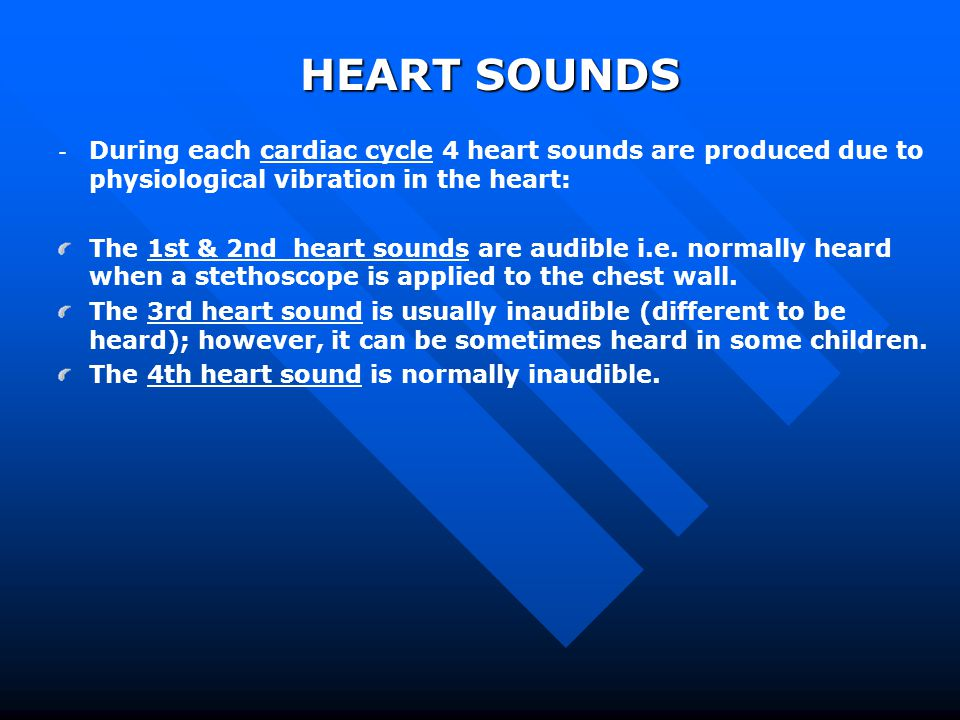 HEART SOUNDS During each cardiac cycle 4 heart sounds are produced due to physiological vibration in the heart: