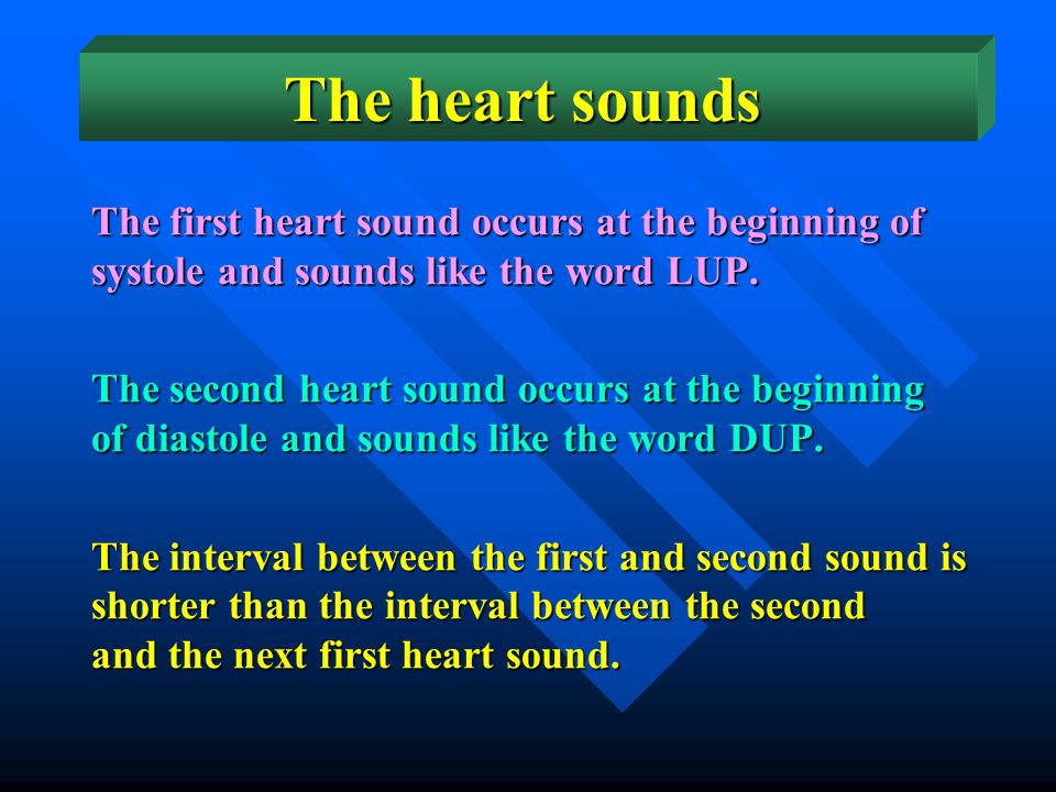 The heart sounds The first heart sound occurs at the beginning of systole and sounds like the word LUP.