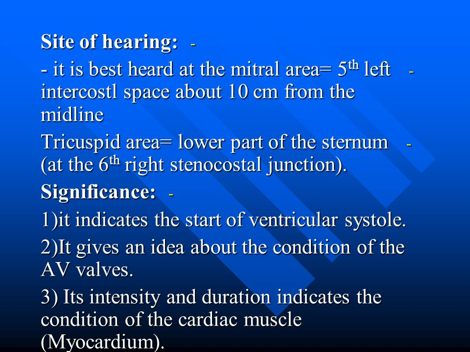 Site of hearing: - it is best heard at the mitral area= 5th left intercostl space about 10 cm from the midline.