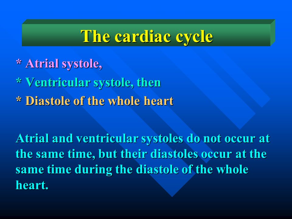 The cardiac cycle * Atrial systole, * Ventricular systole, then