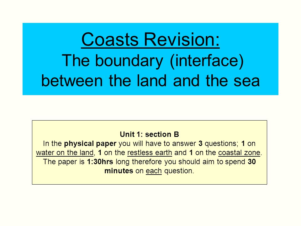 Coasts Revision: The boundary (interface) between the land and the sea