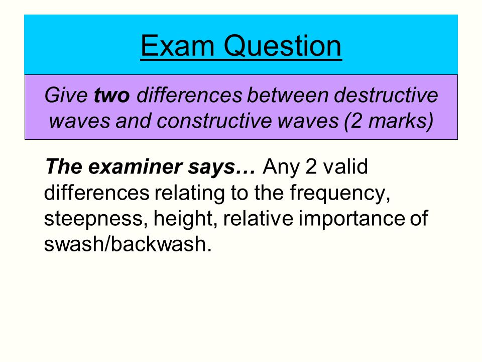 Exam Question Give two differences between destructive waves and constructive waves (2 marks)