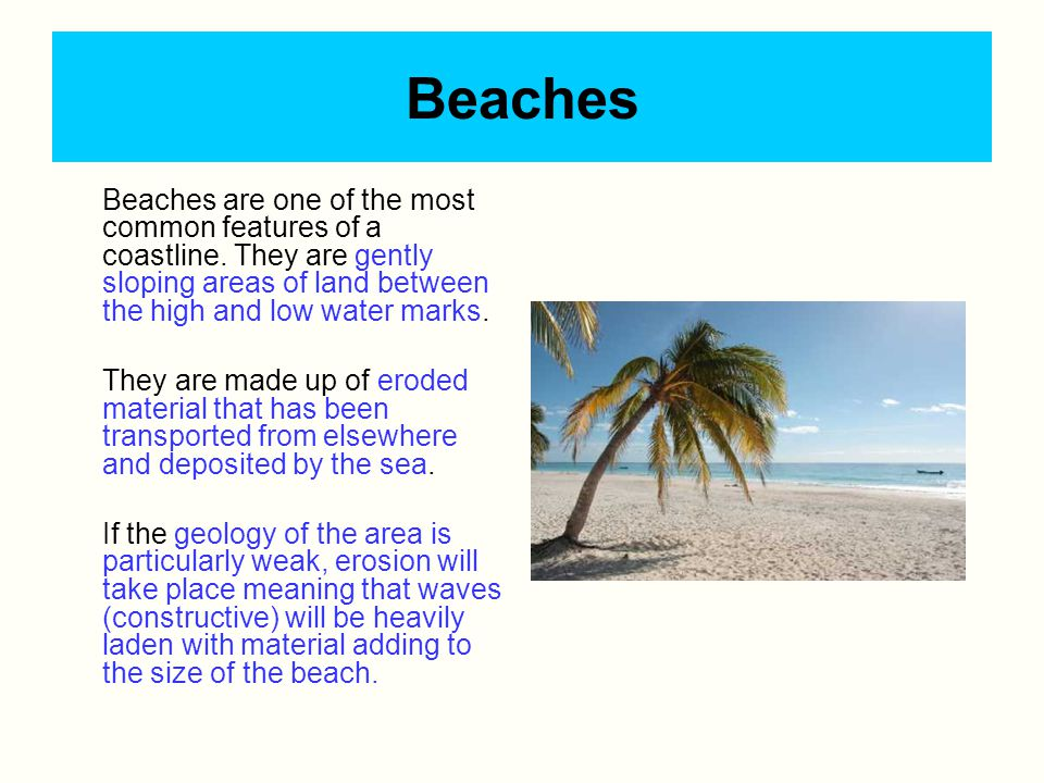 Beaches Beaches are one of the most common features of a coastline. They are gently sloping areas of land between the high and low water marks.