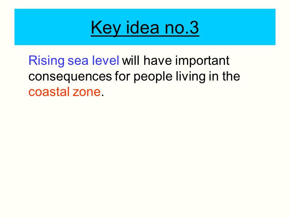 Key idea no.3 Rising sea level will have important consequences for people living in the coastal zone.