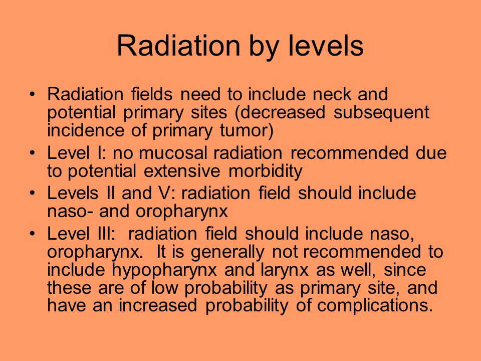 Radiation by levels Radiation fields need to include neck and potential primary sites (decreased subsequent incidence of primary tumor)