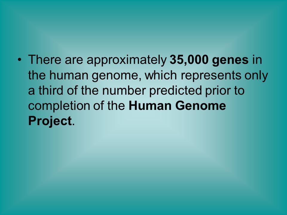 There are approximately 35,000 genes in the human genome, which represents only a third of the number predicted prior to completion of the Human Genome Project.