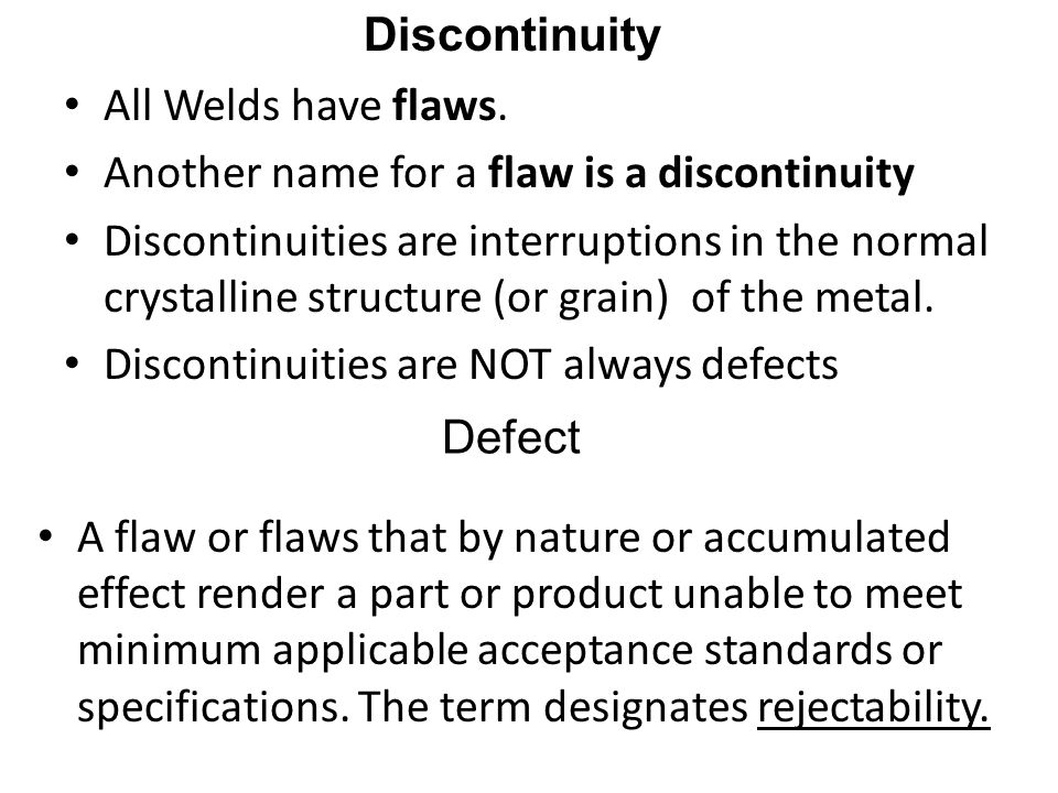 Discontinuity All Welds have flaws. Another name for a flaw is a discontinuity.