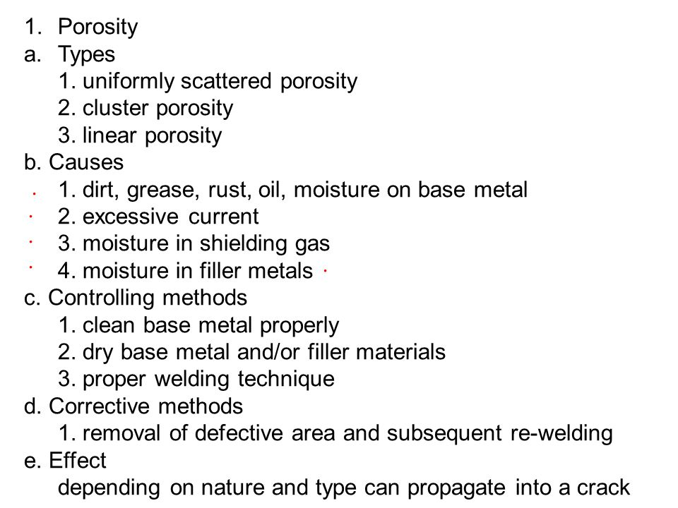 Porosity Types. 1. uniformly scattered porosity. 2. cluster porosity. 3. linear porosity. b. Causes.
