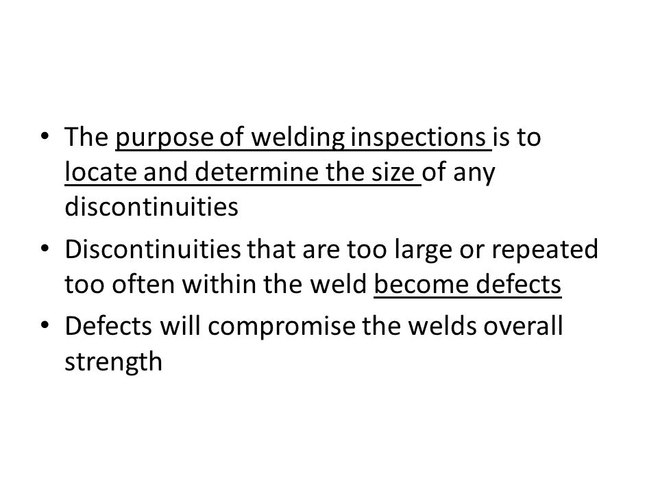 The purpose of welding inspections is to locate and determine the size of any discontinuities