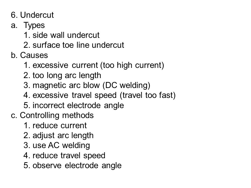 6. Undercut Types. 1. side wall undercut. 2. surface toe line undercut. b. Causes. 1. excessive current (too high current)
