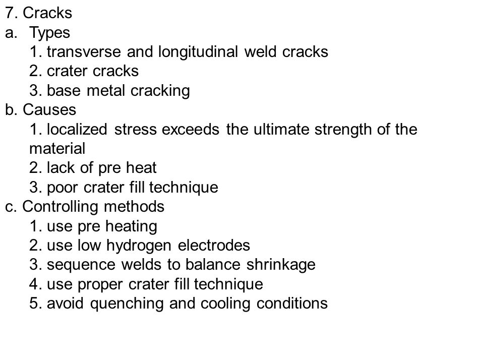 7. Cracks Types. 1. transverse and longitudinal weld cracks. 2. crater cracks. 3. base metal cracking.