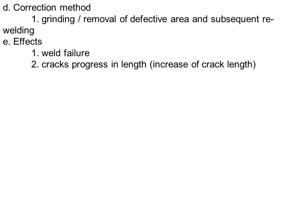 d. Correction method 1. grinding / removal of defective area and subsequent re-welding. e. Effects.