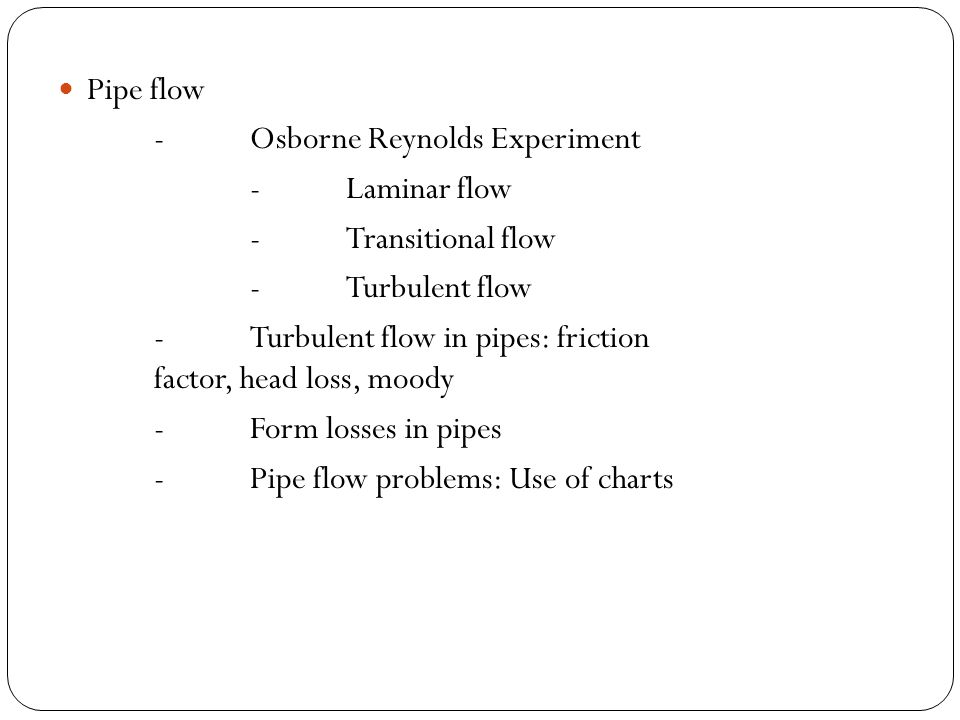 Pipe flow - Osborne Reynolds Experiment. - Laminar flow. - Transitional flow. - Turbulent flow.