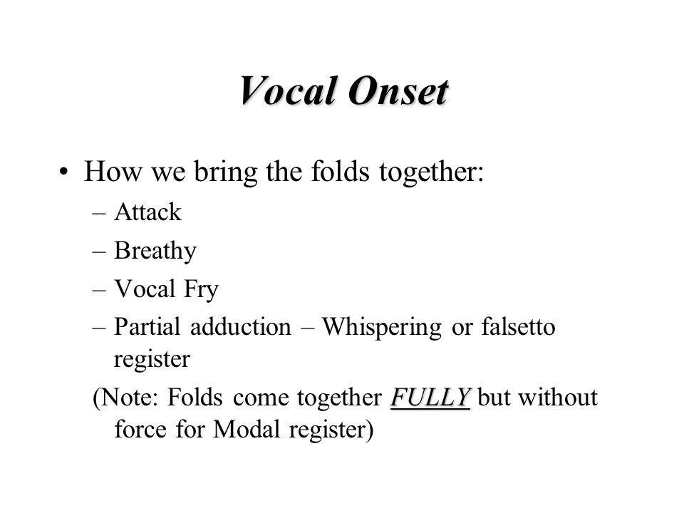 Vocal Onset How we bring the folds together: Attack Breathy Vocal Fry
