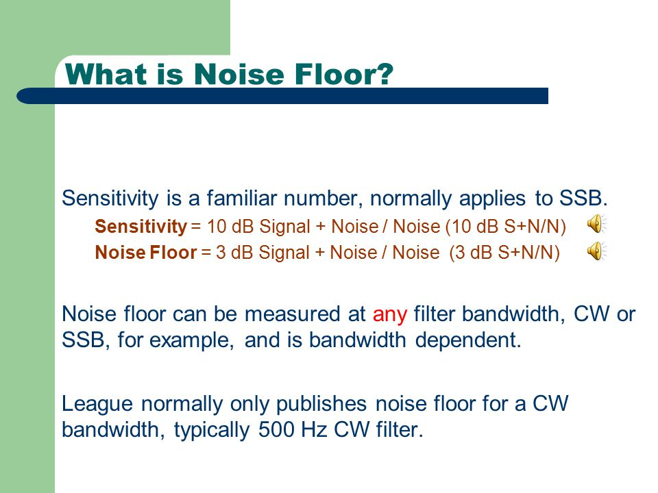 What is Noise Floor Sensitivity is a familiar number, normally applies to SSB. Sensitivity = 10 dB Signal + Noise / Noise (10 dB S+N/N)