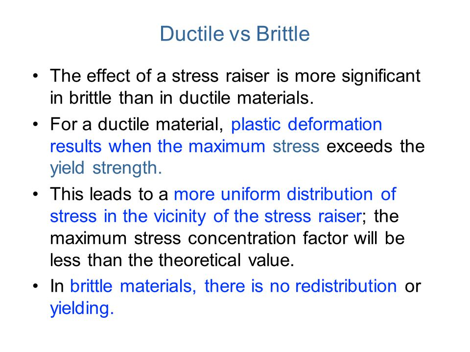 Ductile vs Brittle The effect of a stress raiser is more significant in brittle than in ductile materials.