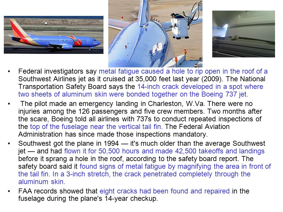 Federal investigators say metal fatigue caused a hole to rip open in the roof of a Southwest Airlines jet as it cruised at 35,000 feet last year (2009). The National Transportation Safety Board says the 14-inch crack developed in a spot where two sheets of aluminum skin were bonded together on the Boeing 737 jet.