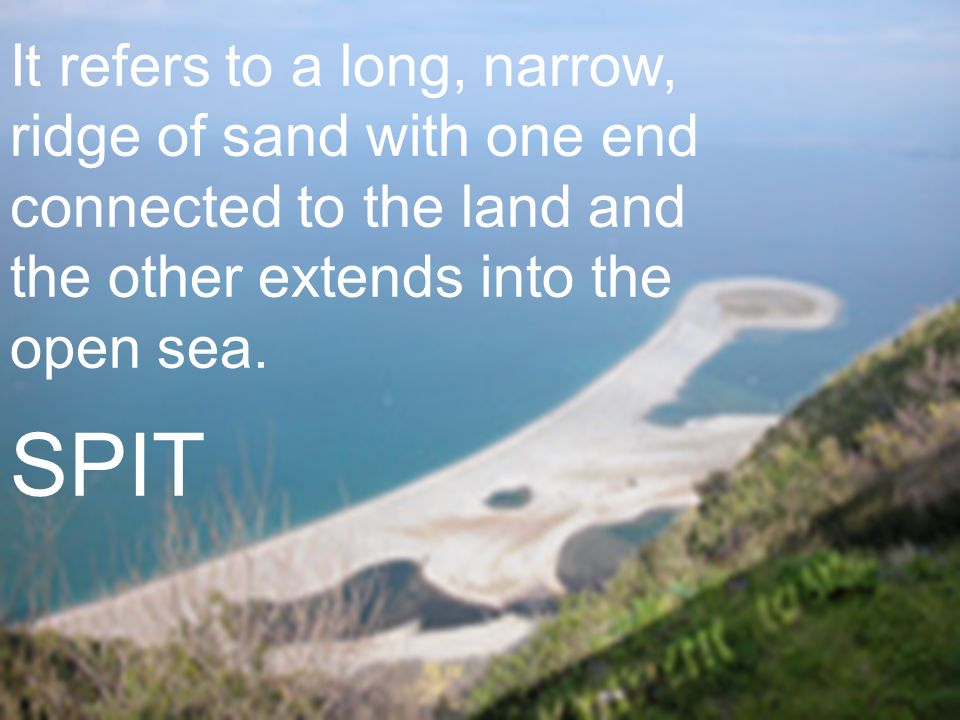 It refers to a long, narrow, ridge of sand with one end connected to the land and the other extends into the open sea.