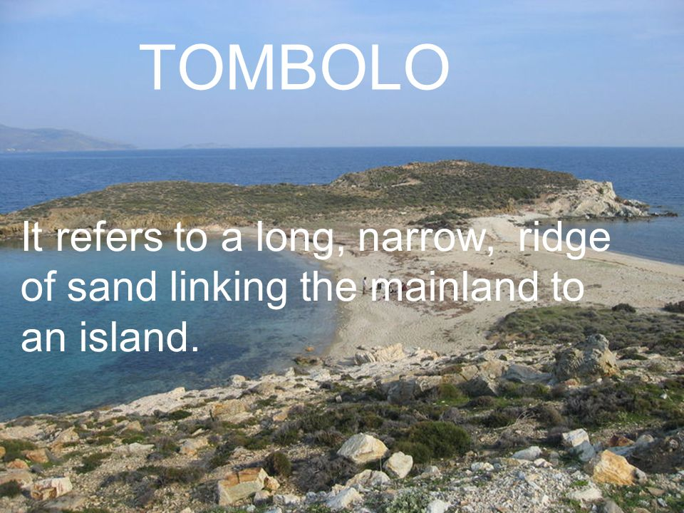 TOMBOLO It refers to a long, narrow, ridge of sand linking the mainland to an island.