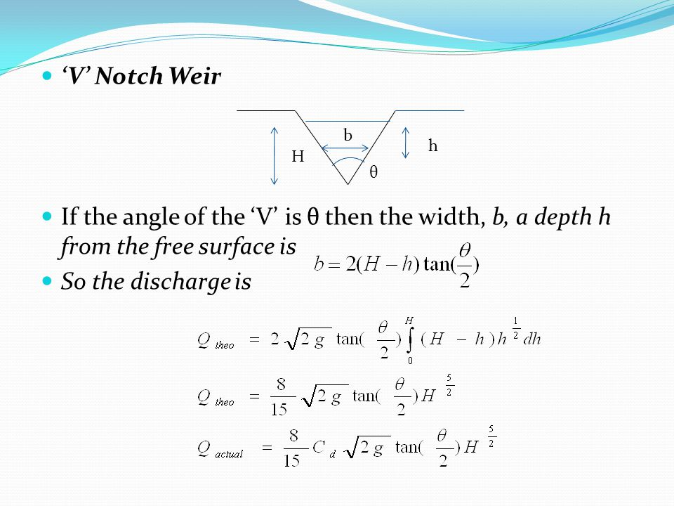 'V' Notch Weir If the angle of the 'V' is θ then the width, b, a depth h from the free surface is. So the discharge is.
