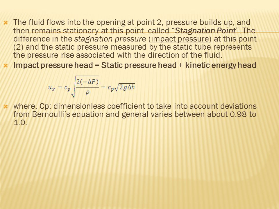 The fluid flows into the opening at point 2, pressure builds up, and then remains stationary at this point, called Stagnation Point . The difference in the stagnation pressure (impact pressure) at this point (2) and the static pressure measured by the static tube represents the pressure rise associated with the direction of the fluid.