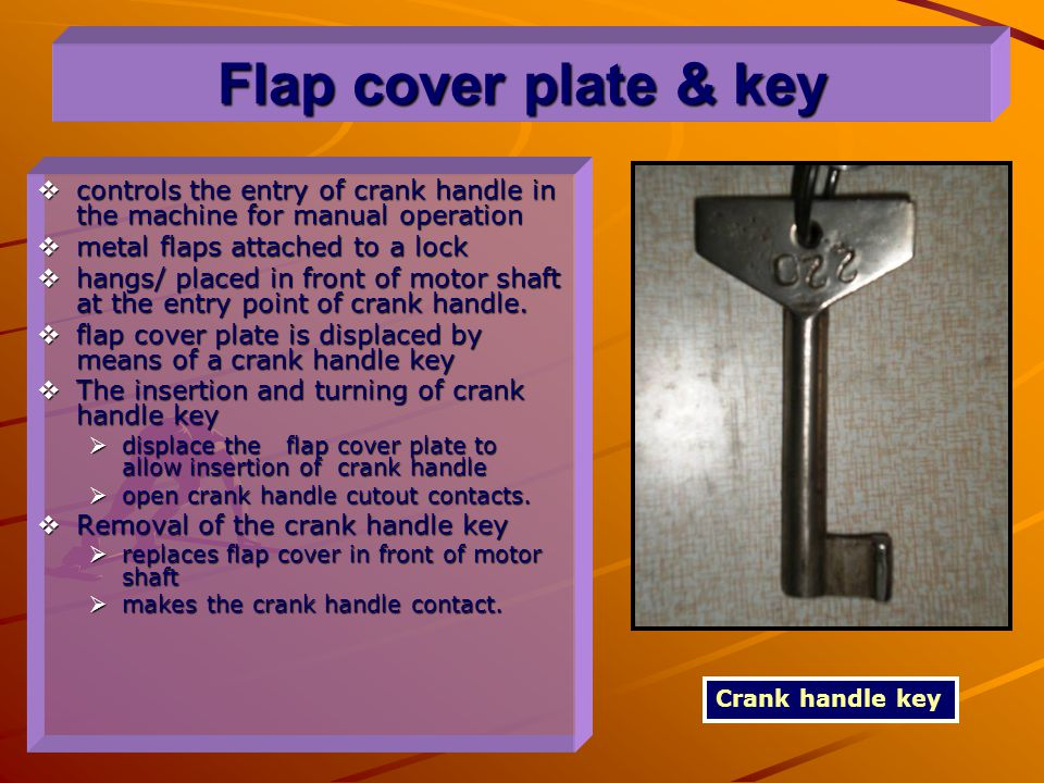 Flap cover plate & key controls the entry of crank handle in the machine for manual operation. metal flaps attached to a lock.