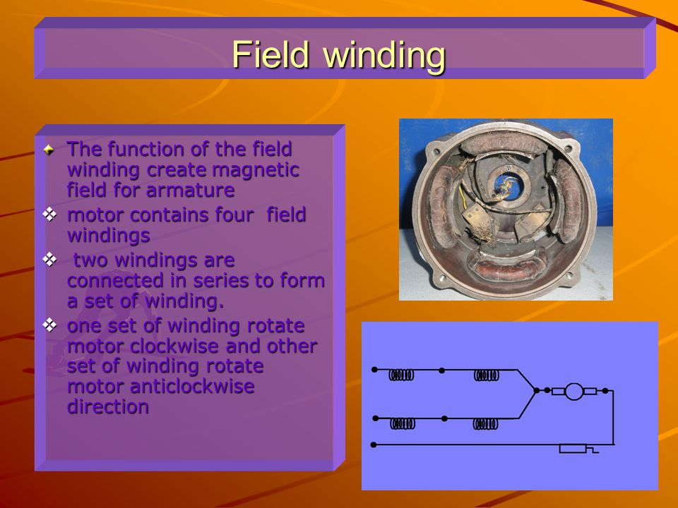 Field winding The function of the field winding create magnetic field for armature. motor contains four field windings.