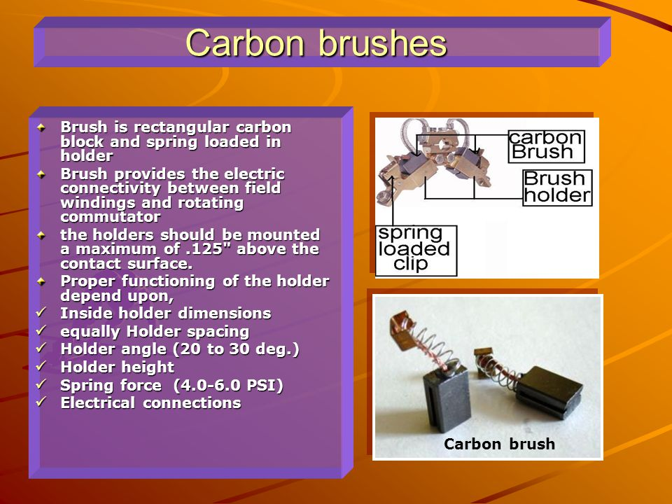 Carbon brushes Brush is rectangular carbon block and spring loaded in holder.