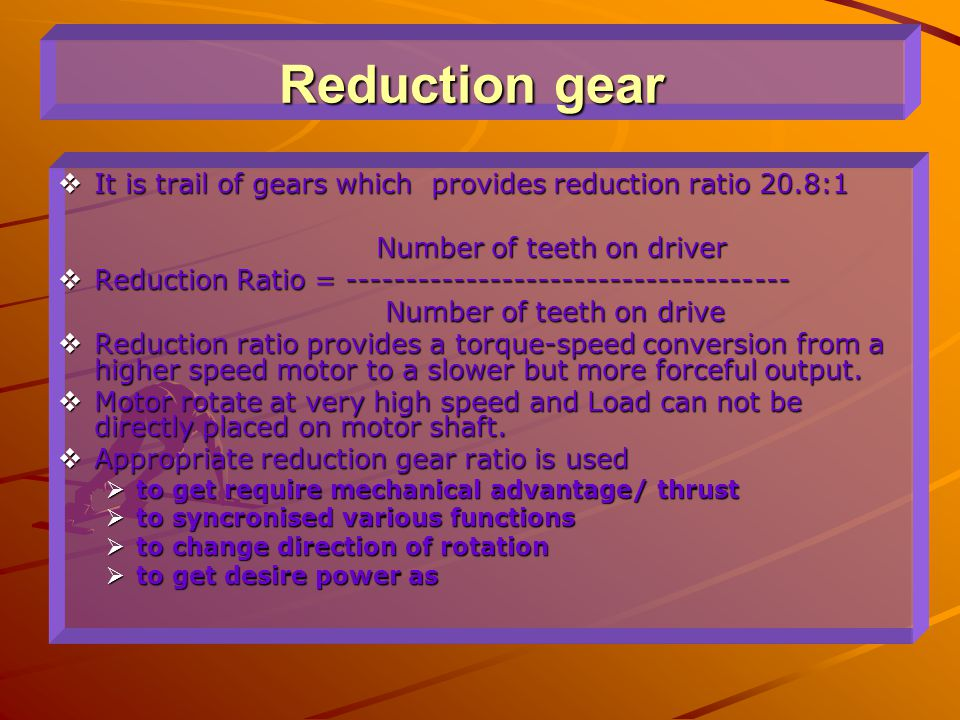 Reduction gear It is trail of gears which provides reduction ratio 20.8:1. Number of teeth on driver.