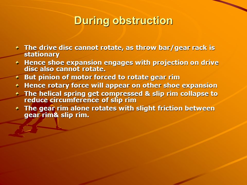 During obstruction The drive disc cannot rotate, as throw bar/gear rack is stationary.
