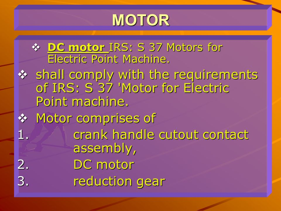 MOTOR DC motor IRS: S 37 Motors for Electric Point Machine. shall comply with the requirements of IRS: S 37 Motor for Electric Point machine.