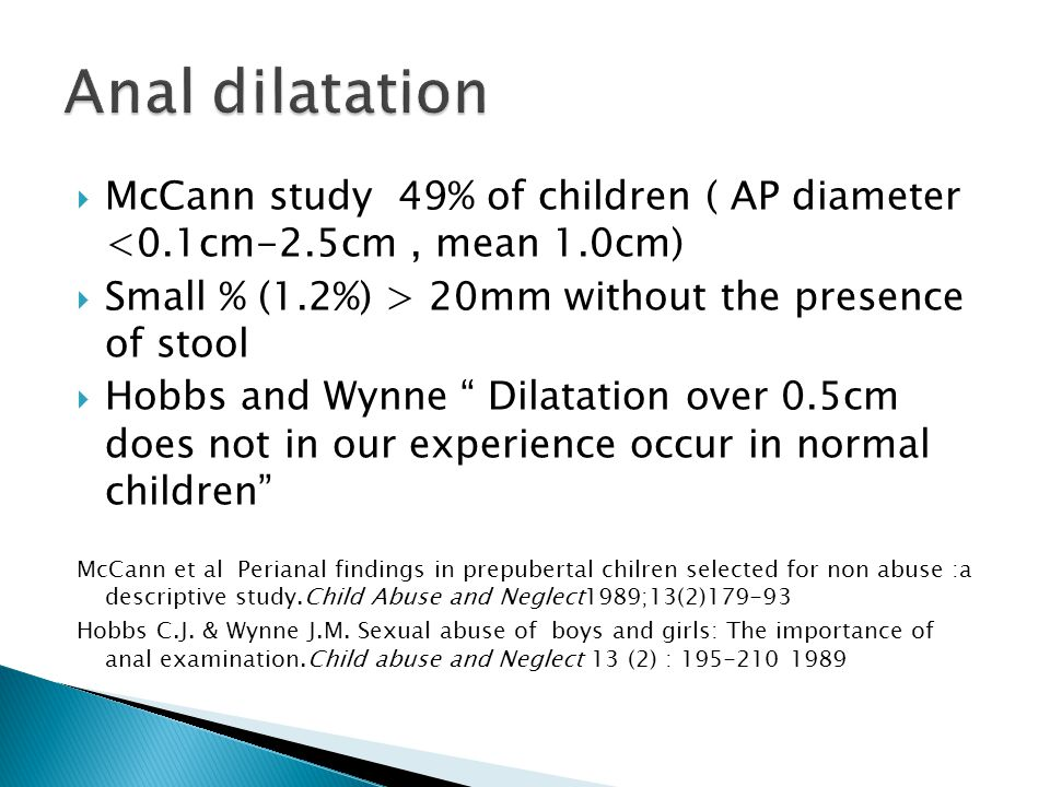 Anal dilatation McCann study 49% of children ( AP diameter <0.1cm-2.5cm , mean 1.0cm) Small % (1.2%) > 20mm without the presence of stool.