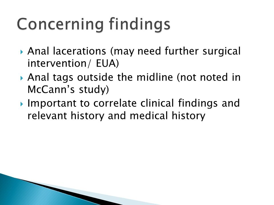 Concerning findings Anal lacerations (may need further surgical intervention/ EUA) Anal tags outside the midline (not noted in McCann's study)