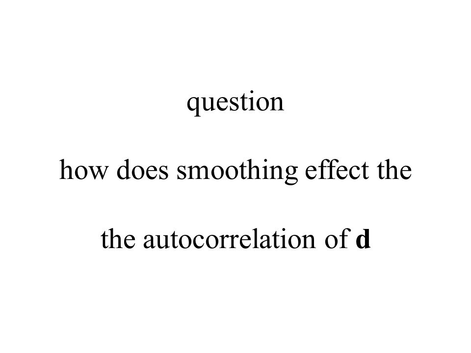 question how does smoothing effect the the autocorrelation of d
