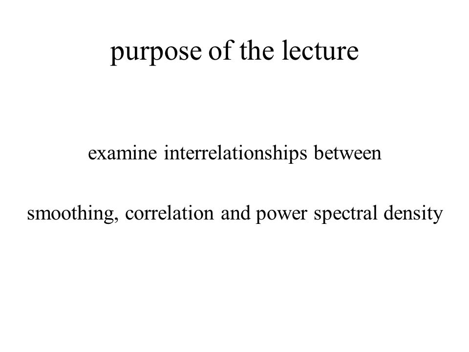 purpose of the lecture examine interrelationships between smoothing, correlation and power spectral density